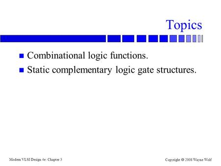 Modern VLSI Design 4e: Chapter 3 Copyright  2008 Wayne Wolf Topics n Combinational logic functions. n Static complementary logic gate structures.