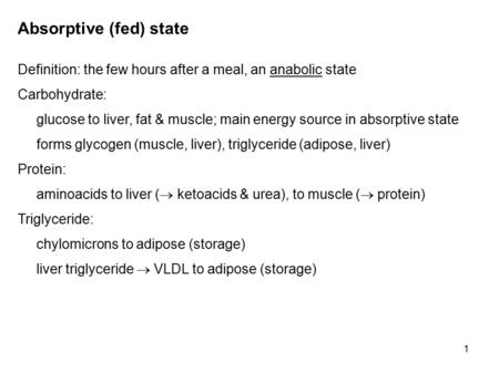 1 Absorptive (fed) state Definition: the few hours after a meal, an anabolic state Carbohydrate: glucose to liver, fat & muscle; main energy source in.