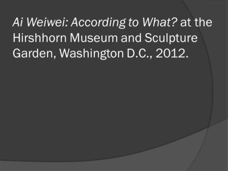 Ai Weiwei: According to What? at the Hirshhorn Museum and Sculpture Garden, Washington D.C., 2012.