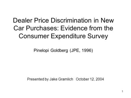 1 Dealer Price Discrimination in New Car Purchases: Evidence from the Consumer Expenditure Survey Pinelopi Goldberg (JPE, 1996) Presented by Jake Gramlich.