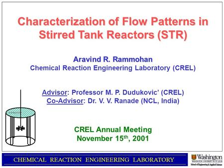 CHEMICAL REACTION ENGINEERING LABORATORY Characterization of Flow Patterns in Stirred Tank Reactors (STR) Aravind R. Rammohan Chemical Reaction Engineering.