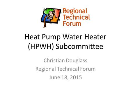 Heat Pump Water Heater (HPWH) Subcommittee Christian Douglass Regional Technical Forum June 18, 2015.