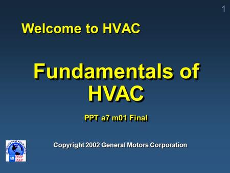 1 Copyright 2002 General Motors Corporation Fundamentals of HVAC PPT a7 m01 Final Welcome to HVAC.