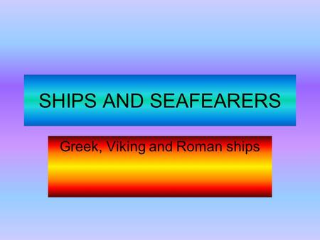 SHIPS AND SEAFEARERS Greek, Viking and Roman ships.