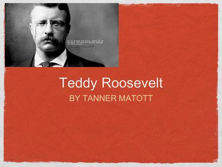 Teddy Roosevelt BY TANNER MATOTT. Family Father - Theodore Roosevelt Sr. Mother - Martha Bulloch Roosevelt Siblings - Elliott Bulloch Roosevelt, Corinne.