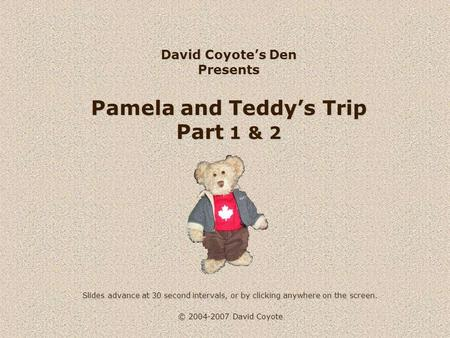 © 2004-2007 David Coyote David Coyote's Den Presents Pamela and Teddy's Trip Part 1 & 2 Slides advance at 30 second intervals, or by clicking anywhere.
