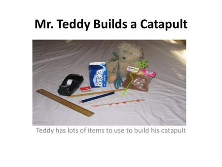 Mr. Teddy Builds a Catapult Teddy has lots of items to use to build his catapult.