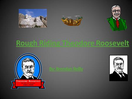 By: Brendan Reilly Rough Riding Theodore Roosevelt.