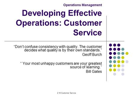 "2.10 Customer Service Operations Management Developing Effective Operations: Customer Service ""Don't confuse consistency with quality. The customer decides."