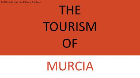 THE TOURISM OF MURCIA By Oliver Latham and Danny Gardner.