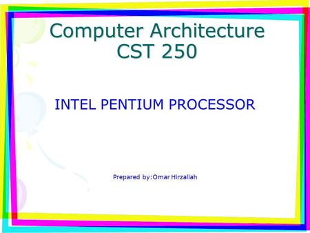 Computer Architecture CST 250 INTEL PENTIUM PROCESSOR Prepared by:Omar Hirzallah.