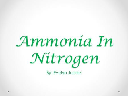 Ammonia In Nitrogen By: Evelyn Juarez. Nitrogen Fixation Nitrogen fixation is a process by which nitrogen (N2) in the atmosphere is converted into ammonium.
