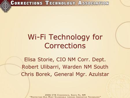 Wi-Fi Technology for Corrections Elisa Storie, CIO NM Corr. Dept. Robert Ulibarri, Warden NM South Chris Borek, General Mgr. Azulstar.