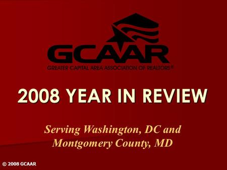 2008 YEAR IN REVIEW Serving Washington, DC and Montgomery County, MD © 2008 GCAAR.
