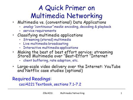 "CSci4211: Multimedia Networking1 A Quick Primer on Multimedia Networking Multimedia vs. (conventional) Data Applications –analog ""continuous"" media: encoding,"