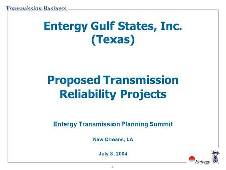 1 Entergy Gulf States, Inc. (Texas) Proposed Transmission Reliability Projects Entergy Transmission Planning Summit New Orleans, LA July 8, 2004.