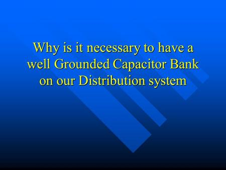Why is it necessary to have a well Grounded Capacitor Bank on our Distribution system.