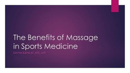 The Benefits of Massage in Sports Medicine DAYNA ELENIS AT, ATC, LMT.