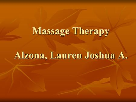 Massage Therapy Alzona, Lauren Joshua A.. History of Massage Natural reaction to when the body hurts is to rub it Natural reaction to when the body hurts.