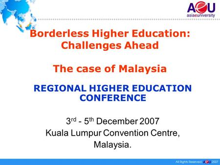 Borderless Higher Education: Challenges Ahead The case of Malaysia REGIONAL HIGHER EDUCATION CONFERENCE 3 rd - 5 th December 2007 Kuala Lumpur Convention.
