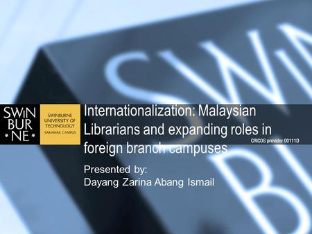 Internationalization: Malaysian Librarians and expanding roles in foreign branch campuses Presented by: Dayang Zarina Abang Ismail.