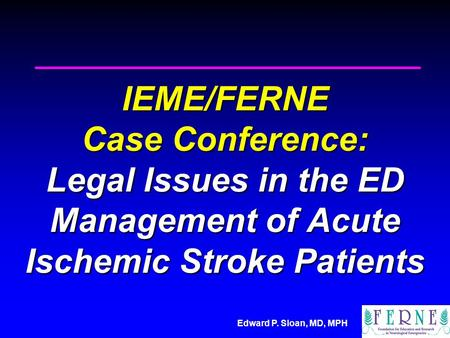 Edward P. Sloan, MD, MPH IEME/FERNE Case Conference: Legal Issues in the ED Management of Acute Ischemic Stroke Patients.