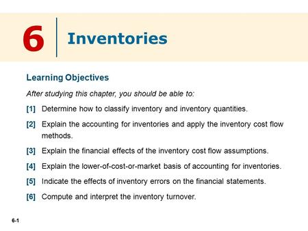 6-1 6 Learning Objectives After studying this chapter, you should be able to: [1] Determine how to classify inventory and inventory quantities. [2] Explain.