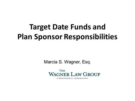 Target Date Funds and Plan Sponsor Responsibilities Marcia S. Wagner, Esq.