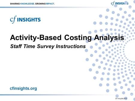 Cfinsights.org Activity-Based Costing Analysis Staff Time Survey Instructions SHARING KNOWLEDGE. GROWING IMPACT. CF Insights 2012.