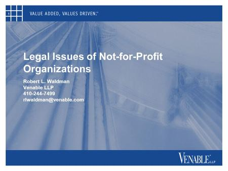 1 Legal Issues of Not-for-Profit Organizations Robert L. Waldman Venable LLP 410-244-7499