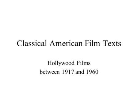 Classical American Film Texts Hollywood Films between 1917 and 1960.
