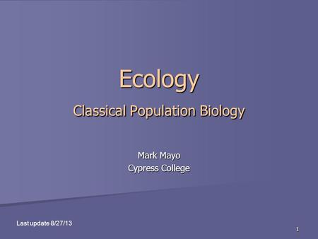 1 Ecology Classical Population Biology Mark Mayo Cypress College Last update 8/27/13.