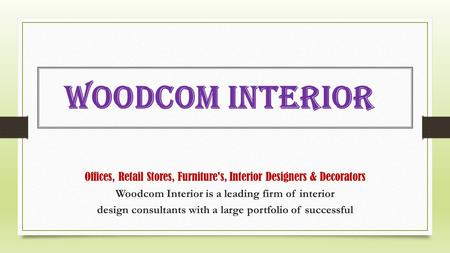 Offices, Retail Stores, Furniture's, Interior Designers & Decorators Woodcom Interior is a leading firm of interior design consultants with a large portfolio.