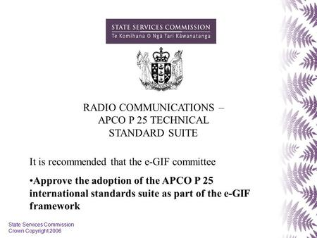 State Services Commission Crown Copyright 2006 RADIO COMMUNICATIONS – APCO P 25 TECHNICAL STANDARD SUITE It is recommended that the e-GIF committee Approve.