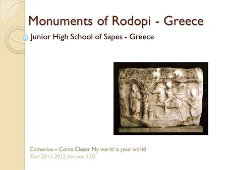 Monuments of Rodopi - Greece Junior High School of Sapes - Greece Comenius – Come Closer My world is your world Year 2011-2012. Version 1.02.