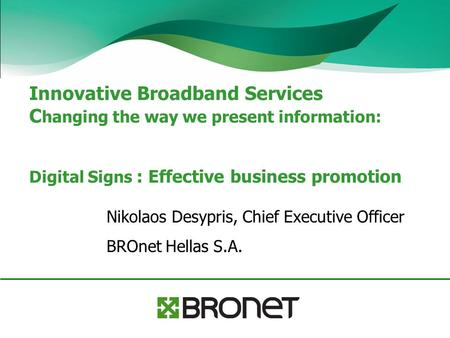 Innovative Broadband Services C hanging the way we present information: Digital Signs : Effective business promotion Nikolaos Desypris, Chief Executive.
