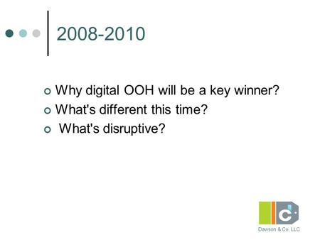 Dawson & Co, LLC 2008-2010 Why digital OOH will be a key winner? What's different this time? What's disruptive?