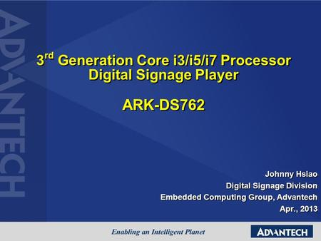3 rd Generation Core i3/i5/i7 Processor Digital Signage Player ARK-DS762 Johnny Hsiao Digital Signage Division Embedded Computing Group, Advantech Apr.,