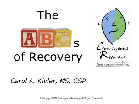 The s of Recovery Carol A. Kivler, MS, CSP © Copyright 2012 Courageous Recovery – All Rights Reserved.