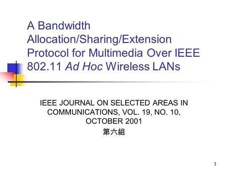 1 A Bandwidth Allocation/Sharing/Extension Protocol for Multimedia Over IEEE 802.11 Ad Hoc Wireless LANs IEEE JOURNAL ON SELECTED AREAS IN COMMUNICATIONS,