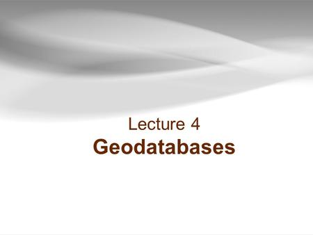 Lecture 4 Geodatabases. Geodatabases Outline  Data types  Geodatabases  Data table joins  Spatial joins  Field calculator  Calculate geometry 