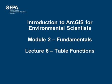 Introduction to ArcGIS for Environmental Scientists Module 2 – Fundamentals Lecture 6 – Table Functions.