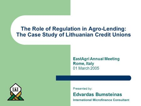 The Role of Regulation in Agro-Lending: The Case Study of Lithuanian Credit Unions Presented by: Edvardas Bumsteinas International Microfinance Consultant.