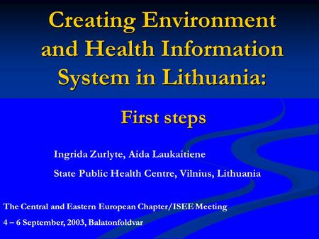 Creating Environment and Health Information System in Lithuania: First steps Ingrida Zurlyte, Aida Laukaitiene State Public Health Centre, Vilnius, Lithuania.