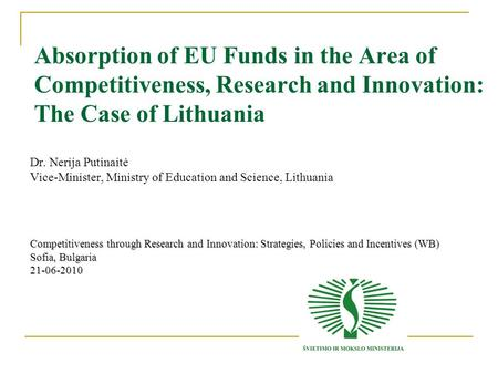 Absorption of EU Funds in the Area of Competitiveness, Research and Innovation: The Case of Lithuania Dr. Nerija Putinaitė Vice-Minister, Ministry of Education.