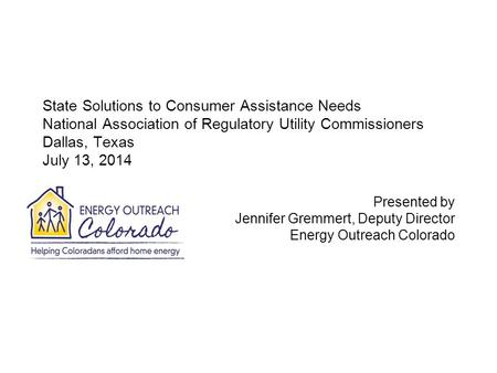 State Solutions to Consumer Assistance Needs National Association of Regulatory Utility Commissioners Dallas, Texas July 13, 2014 Presented by Jennifer.