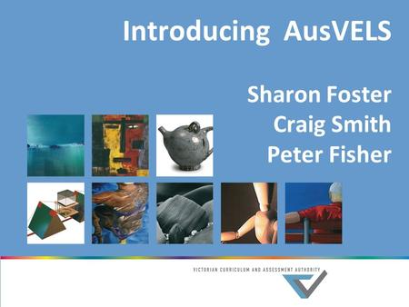 Introducing AusVELS Sharon Foster Craig Smith Peter Fisher