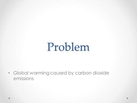 Problem Global warming caused by carbon dioxide emissions.