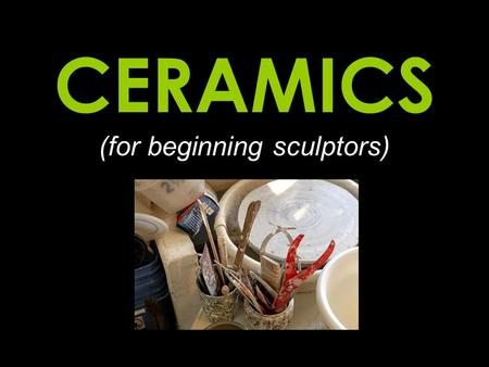 CERAMICS (for beginning sculptors)