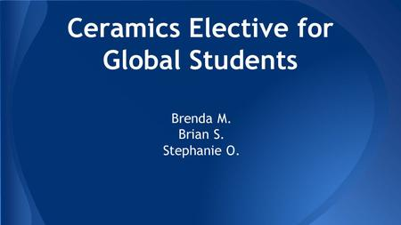 Ceramics Elective for Global Students Brenda M. Brian S. Stephanie O.